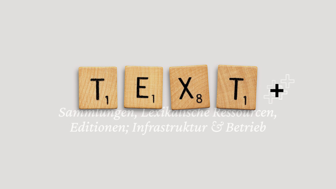 """the phrase """"Text"""" laid out in wooden scrabble tiles with an additional """"+"""" sign; light grey background, white keywords about the consortium underneath and beneath the tiles (""""collections, lexical resources, editions; infrastructure & operation"""")"""